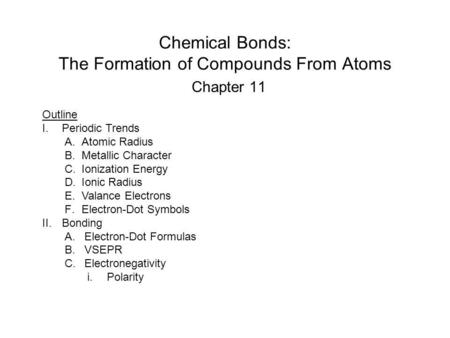 Chemical Bonds: The Formation of Compounds From Atoms Chapter 11 Outline I.Periodic Trends A.Atomic Radius B.Metallic Character C.Ionization Energy D.Ionic.