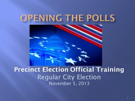 1 Precinct Election Official Training Regular City Election November 5, 2013.