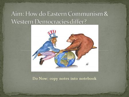 Do Now: copy notes into notebook. EconomicSocialPolitical Western Democracies - NATO People own business & make a profit Citizens have freedom, rights.