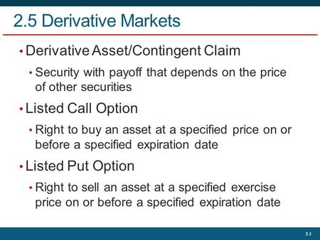 2-1 2.5 Derivative Markets Derivative Asset/Contingent Claim Security with payoff that depends on the price of other securities Listed Call Option Right.