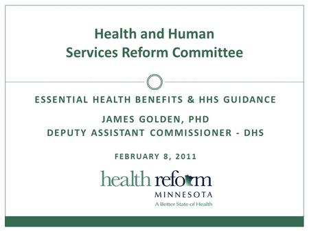 ESSENTIAL HEALTH BENEFITS & HHS GUIDANCE JAMES GOLDEN, PHD DEPUTY ASSISTANT COMMISSIONER - DHS FEBRUARY 8, 2011 Health and Human Services Reform Committee.
