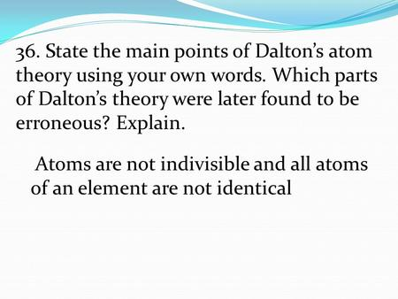36. State the main points of Dalton's atom theory using your own words