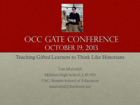 OCC GATE Conference October 19, 2013 Teaching Gifted Learners to Think Like Historians Tim Mulvehill Millikan High School, LBUSD USC, Rossier School of.