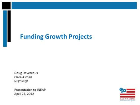 Funding Growth Projects Doug Devereaux Clara Asmail NIST MEP Presentation to INEAP April 25, 2012 1.