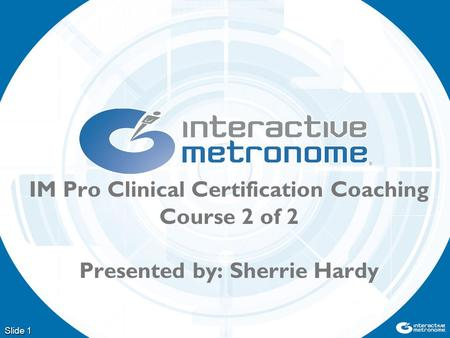 Slide 1 IM Pro Clinical Certification Coaching Course 2 of 2 Presented by: Sherrie Hardy.