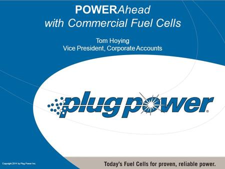 1 1 Copyright 2014 by Plug Power Inc. POWERAhead with Commercial Fuel Cells Tom Hoying Vice President, Corporate Accounts.