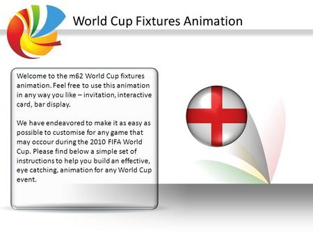 World Cup Fixtures Animation Welcome to the m62 World Cup fixtures animation. Feel free to use this animation in any way you like – invitation, interactive.