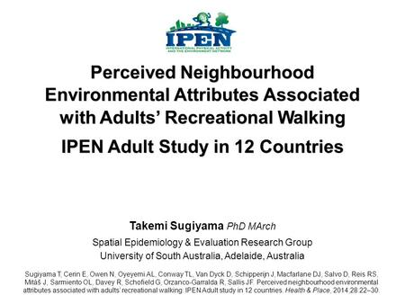 Takemi Sugiyama PhD MArch Spatial Epidemiology & Evaluation Research Group University of South Australia, Adelaide, Australia Perceived Neighbourhood Environmental.