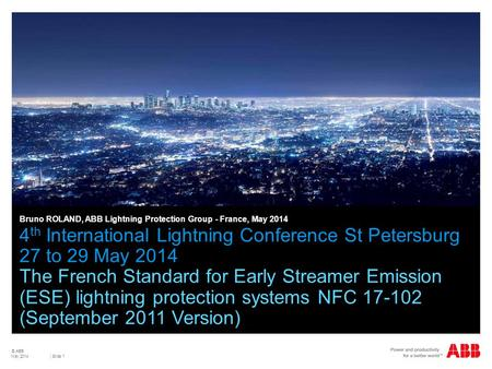 © ABB | Slide 1 4 th International Lightning Conference St Petersburg 27 to 29 May 2014 The French Standard for Early Streamer Emission (ESE) lightning.