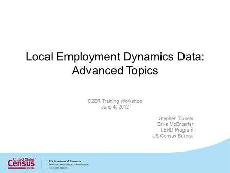 Local Employment Dynamics Data: Advanced Topics C2ER Training Workshop June 4, 2012 Stephen Tibbets Erika McEntarfer LEHD Program US Census Bureau.
