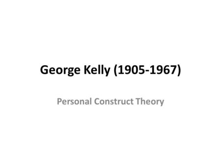 George Kelly (1905-1967) Personal Construct Theory.