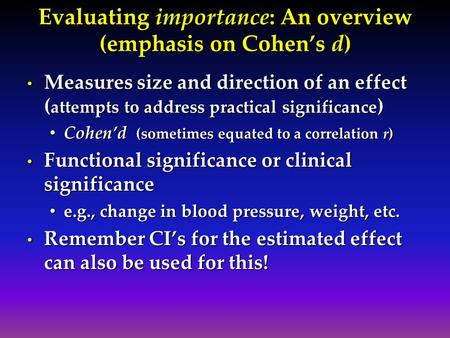 Evaluating importance: An overview (emphasis on Cohen's d) Measures size and direction of an effect ( attempts to address practical significance ) Measures.