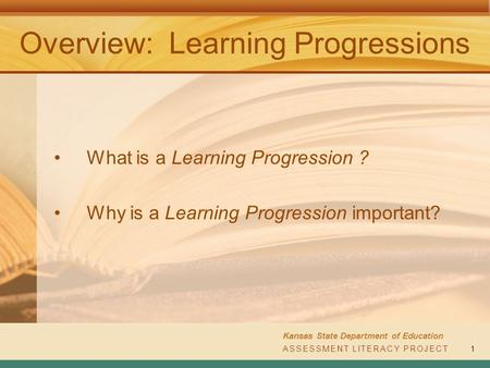 ASSESSMENT LITERACY PROJECT Kansas State Department of Education ASSESSMENT LITERACY PROJECT1 Overview: Learning Progressions What is a Learning Progression.