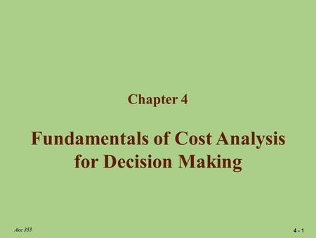 Fundamentals of Cost Analysis for Decision Making Chapter 4 Acc 355 4 - 1.
