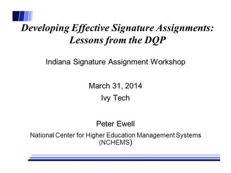 Developing Effective Signature Assignments: Lessons from the DQP Indiana Signature Assignment Workshop March 31, 2014 Ivy Tech Peter Ewell National Center.