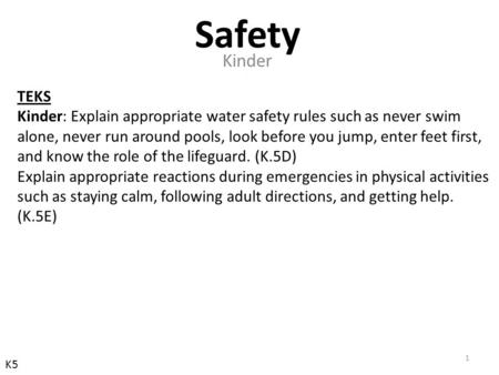 TEKS Kinder: Explain appropriate water safety rules such as never swim alone, never run around pools, look before you jump, enter feet first, and know.