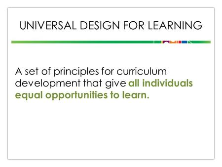 UNIVERSAL DESIGN FOR LEARNING A set of principles for curriculum development that give all individuals equal opportunities to learn.