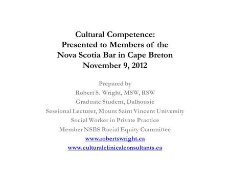 Cultural Competence: Presented to Members of the Nova Scotia Bar in Cape Breton November 9, 2012 Prepared by Robert S. Wright, MSW, RSW Graduate Student,