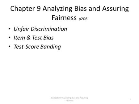 Chapter 9 Analyzing Bias and Assuring Fairness p206 Unfair Discrimination Item & Test Bias Test-Score Banding Chapater 9 Analyzing Bias and Assuring Fairness.