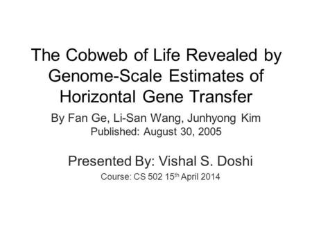 The Cobweb of Life Revealed by Genome-Scale Estimates of Horizontal Gene Transfer By Fan Ge, Li-San Wang, Junhyong Kim Published: August 30, 2005 Presented.