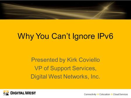 Connectivity  Colocation  Cloud Services Why You Can't Ignore IPv6 Presented by Kirk Coviello VP of Support Services, Digital West Networks, Inc.