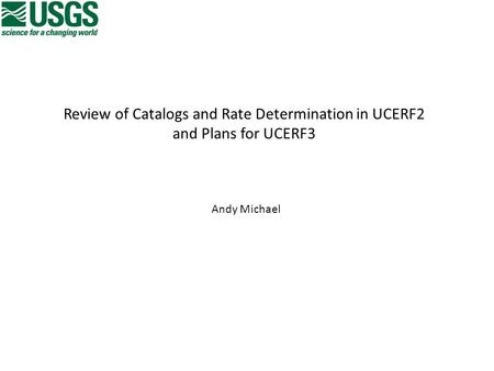 Review of Catalogs and Rate Determination in UCERF2 and Plans for UCERF3 Andy Michael.