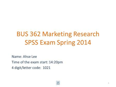 BUS 362 Marketing Research SPSS Exam Spring 2014 Name: Ahse Lee Time of the exam start: 14:20pm 4 digit/letter code: 1021 1.
