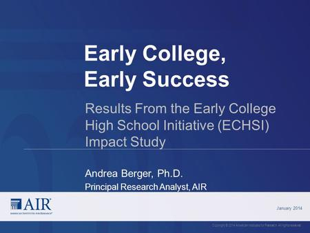 Early College, Early Success January 2014 Copyright © 2014 American Institutes for Research. All rights reserved. Results From the Early College High School.