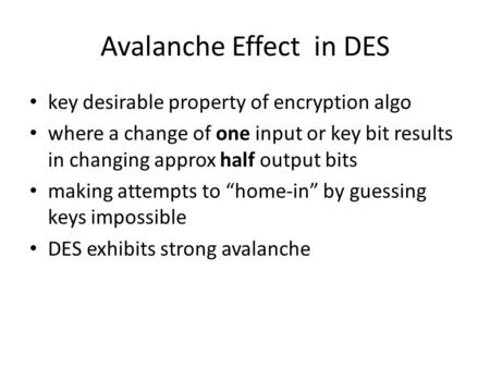 Avalanche Effect in DES key desirable property of encryption algo where a change of one input or key bit results in changing approx half output bits making.