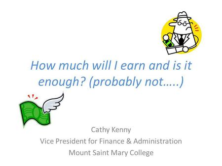 How much will I earn and is it enough? (probably not…..) Cathy Kenny Vice President for Finance & Administration Mount Saint Mary College.