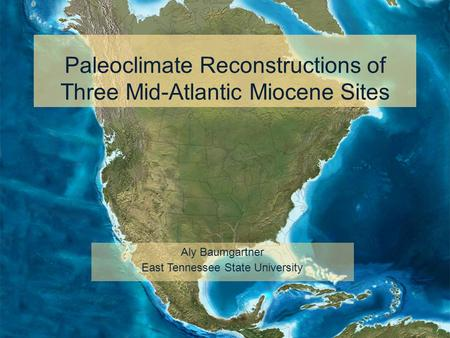 Paleoclimate Reconstructions of Three Mid-Atlantic Miocene Sites Aly Baumgartner East Tennessee State University.
