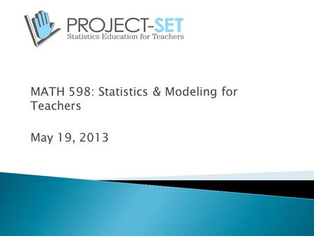 MATH 598: Statistics & Modeling for Teachers May 19, 2013.