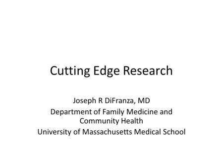 Cutting Edge Research Joseph R DiFranza, MD Department of Family Medicine and Community Health University of Massachusetts Medical School.