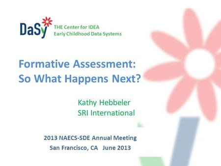 THE Center for IDEA Early Childhood Data Systems Formative Assessment: So What Happens Next? Kathy Hebbeler SRI International 2013 NAECS-SDE Annual Meeting.