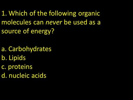 1. Which of the following organic molecules can never be used as a source of energy? a. Carbohydrates b. Lipids c. proteins d. nucleic acids Nucleic acids.