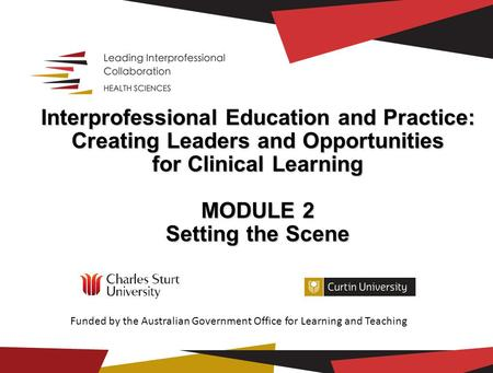 Interprofessional Education and Practice: Creating Leaders and Opportunities for Clinical Learning MODULE 2 Setting the Scene Setting the Scene Funded.