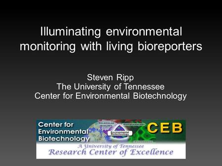 Illuminating environmental monitoring with living bioreporters Steven Ripp The University of Tennessee Center for Environmental Biotechnology.
