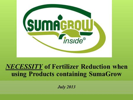 NECESSITY of Fertilizer Reduction when using Products containing SumaGrow July 2013.