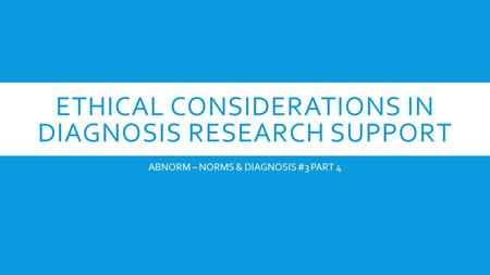 ETHICAL CONSIDERATIONS IN DIAGNOSIS RESEARCH SUPPORT ABNORM – NORMS & DIAGNOSIS #3 PART 4.