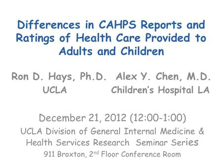 Differences in CAHPS Reports and Ratings of Health Care Provided to Adults and Children Ron D. Hays, Ph.D. Alex Y. Chen, M.D. UCLA Children's Hospital.