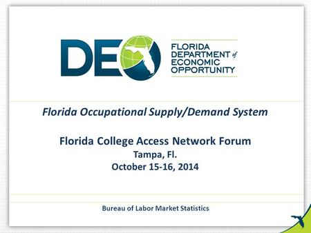 Florida Occupational Supply/Demand System Florida College Access Network Forum Tampa, Fl. October 15-16, 2014 Bureau of Labor Market Statistics.