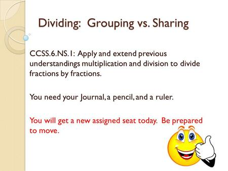 Dividing: Grouping vs. Sharing CCSS.6.NS.1: Apply and extend previous understandings multiplication and division to divide fractions by fractions. You.