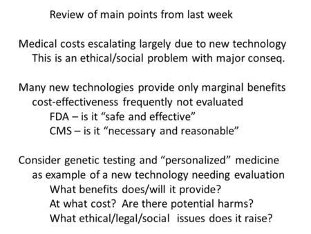 Review of main points from last week Medical costs escalating largely due to new technology This is an ethical/social problem with major conseq. Many new.