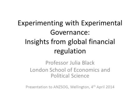 Experimenting with Experimental Governance: Insights from global financial regulation Professor Julia Black London School of Economics and Political Science.