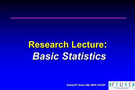 Edward P. Sloan, MD, MPH, FACEP Research Lecture : Basic Statistics.