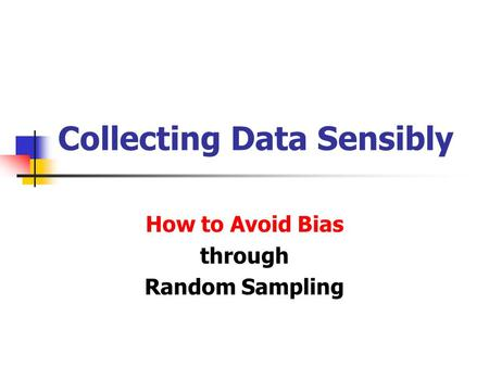 Collecting Data Sensibly How to Avoid Bias through Random Sampling.