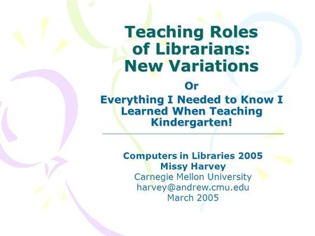 Teaching Roles of Librarians: New Variations Or Everything I Needed to Know I Learned When Teaching Kindergarten! Computers in Libraries 2005 Missy Harvey.