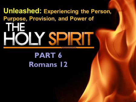 Unleashed: Experiencing the Person, Purpose, Provision, and Power of PART 6 Romans 12.