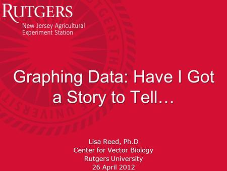 Rutgers University - Center for Vector Biology Graphing Data: Have I Got a Story to Tell… Lisa Reed, Ph.D Center for Vector Biology Rutgers University.