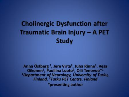 Cholinergic Dysfunction after Traumatic Brain Injury – A PET Study Anna Östberg 1, Jere Virta 2, Juha Rinne 2, Vesa Oikonen 2, Pauliina Luoto 2, Olli Tenovuo*